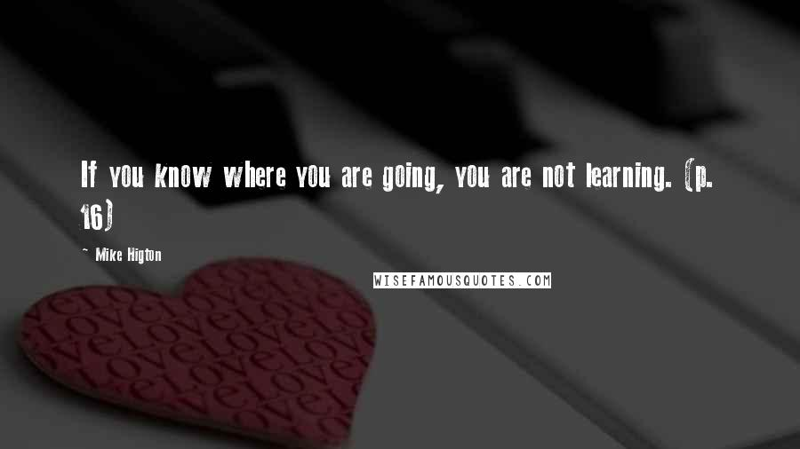 Mike Higton quotes: If you know where you are going, you are not learning. (p. 16)
