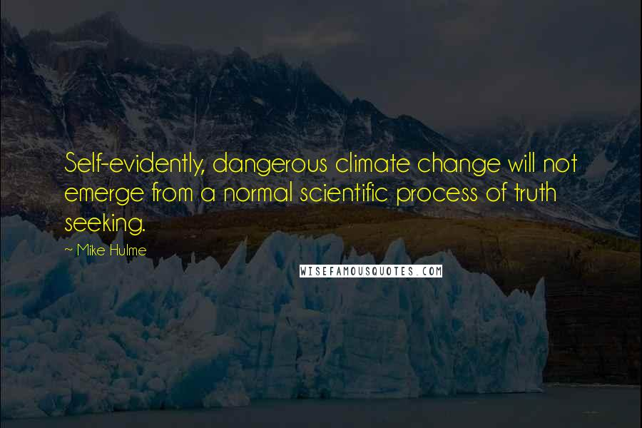 Mike Hulme quotes: Self-evidently, dangerous climate change will not emerge from a normal scientific process of truth seeking.