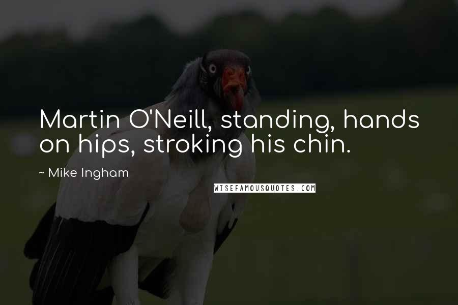 Mike Ingham quotes: Martin O'Neill, standing, hands on hips, stroking his chin.