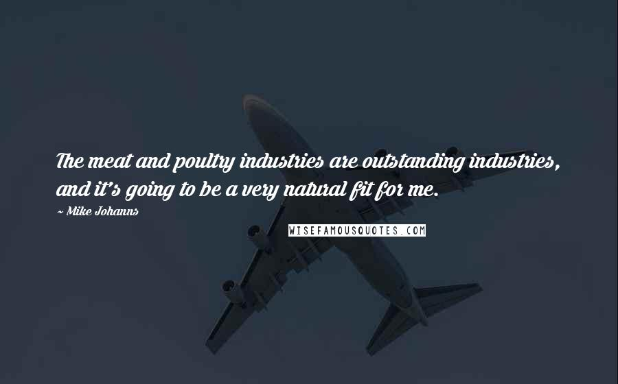 Mike Johanns quotes: The meat and poultry industries are outstanding industries, and it's going to be a very natural fit for me.