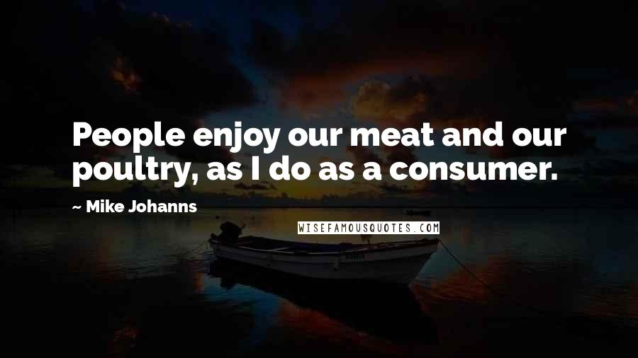 Mike Johanns quotes: People enjoy our meat and our poultry, as I do as a consumer.