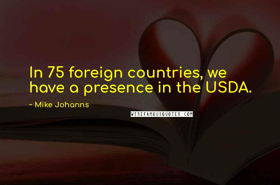 Mike Johanns quotes: In 75 foreign countries, we have a presence in the USDA.