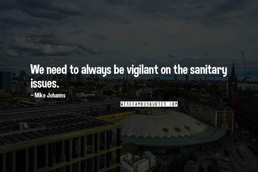 Mike Johanns quotes: We need to always be vigilant on the sanitary issues.