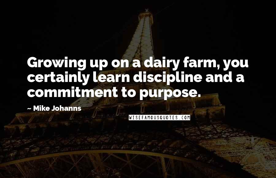 Mike Johanns quotes: Growing up on a dairy farm, you certainly learn discipline and a commitment to purpose.