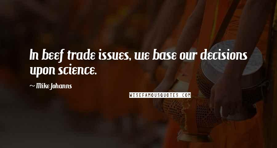 Mike Johanns quotes: In beef trade issues, we base our decisions upon science.