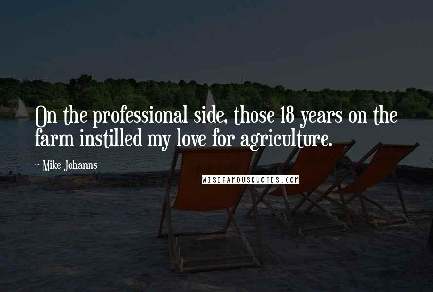 Mike Johanns quotes: On the professional side, those 18 years on the farm instilled my love for agriculture.