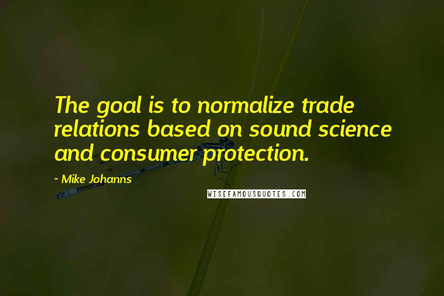 Mike Johanns quotes: The goal is to normalize trade relations based on sound science and consumer protection.