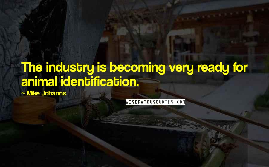Mike Johanns quotes: The industry is becoming very ready for animal identification.