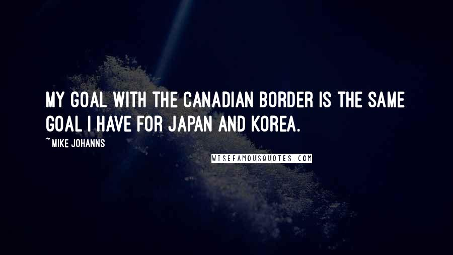 Mike Johanns quotes: My goal with the Canadian border is the same goal I have for Japan and Korea.