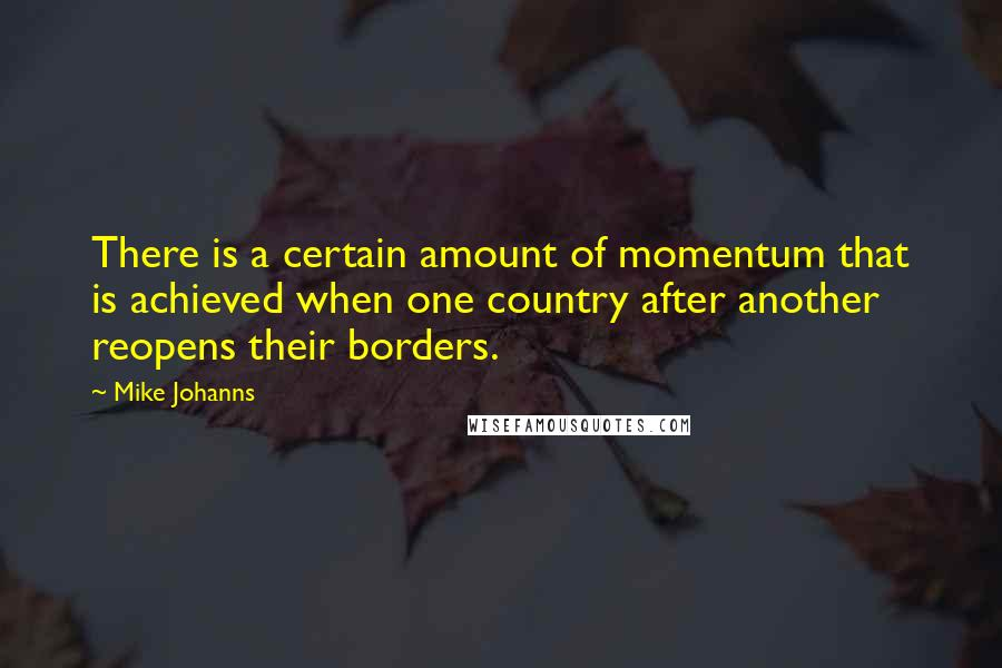 Mike Johanns quotes: There is a certain amount of momentum that is achieved when one country after another reopens their borders.