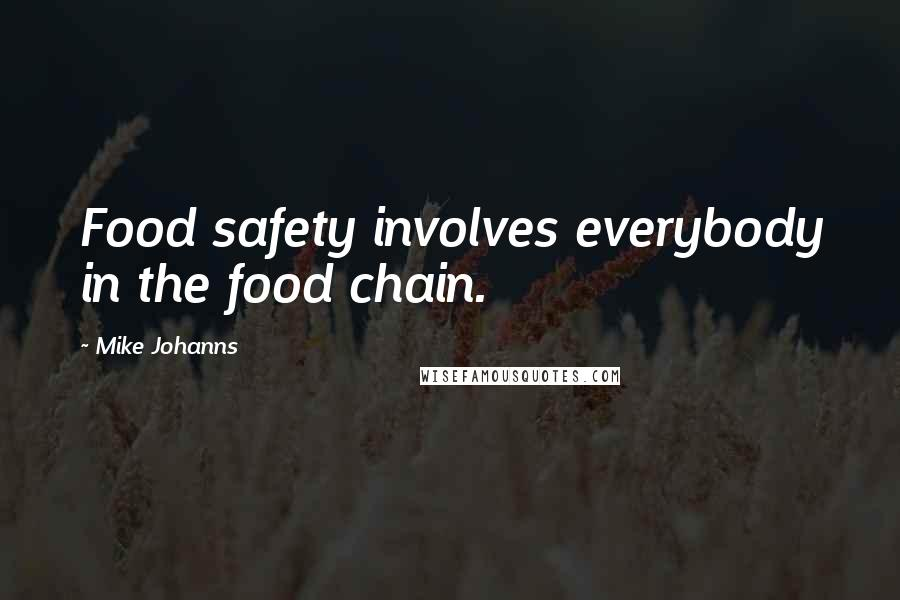 Mike Johanns quotes: Food safety involves everybody in the food chain.