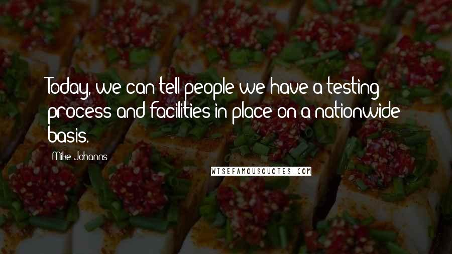 Mike Johanns quotes: Today, we can tell people we have a testing process and facilities in place on a nationwide basis.