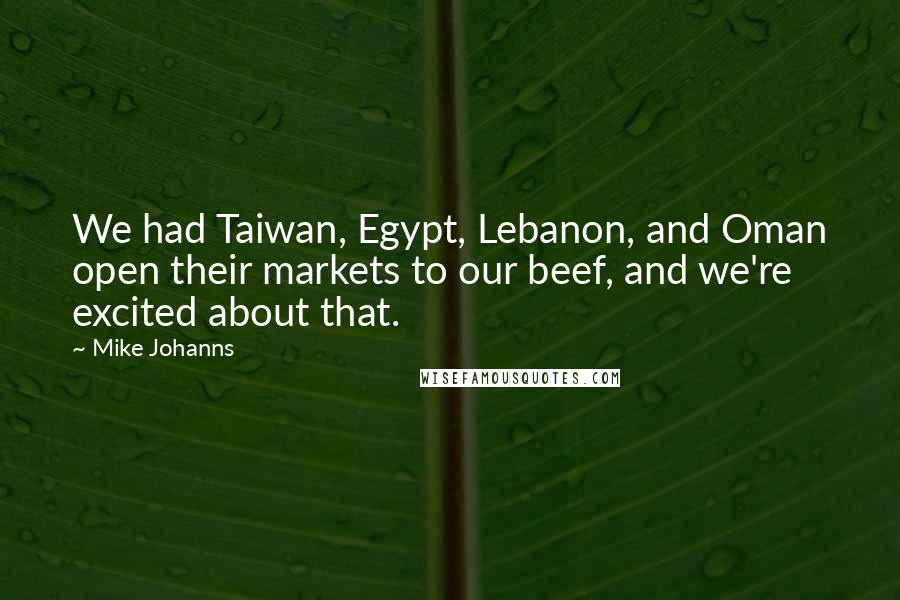 Mike Johanns quotes: We had Taiwan, Egypt, Lebanon, and Oman open their markets to our beef, and we're excited about that.