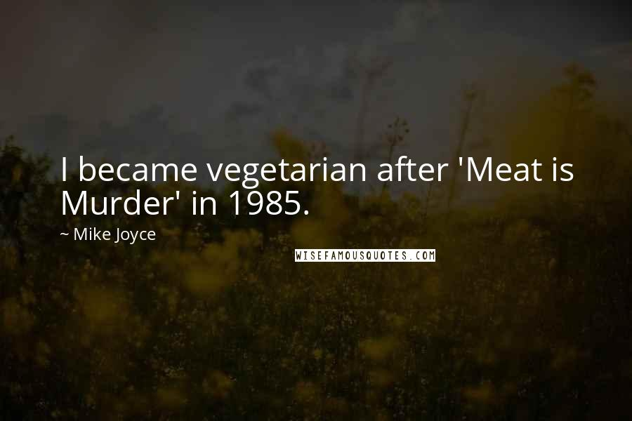 Mike Joyce quotes: I became vegetarian after 'Meat is Murder' in 1985.