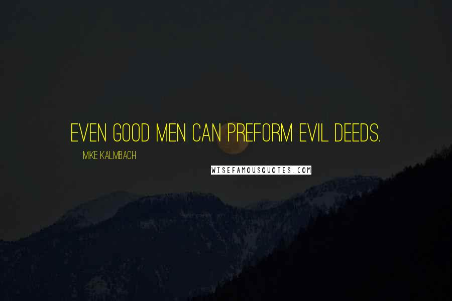Mike Kalmbach quotes: Even good men can preform evil deeds.