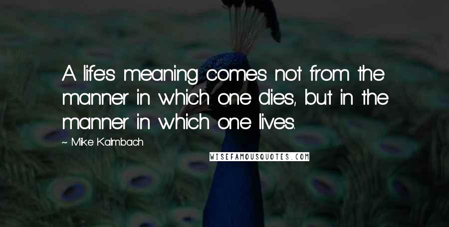 Mike Kalmbach quotes: A life's meaning comes not from the manner in which one dies, but in the manner in which one lives.