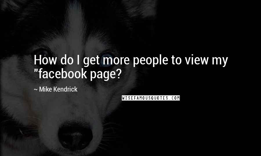 "Mike Kendrick quotes: How do I get more people to view my ""facebook page?"