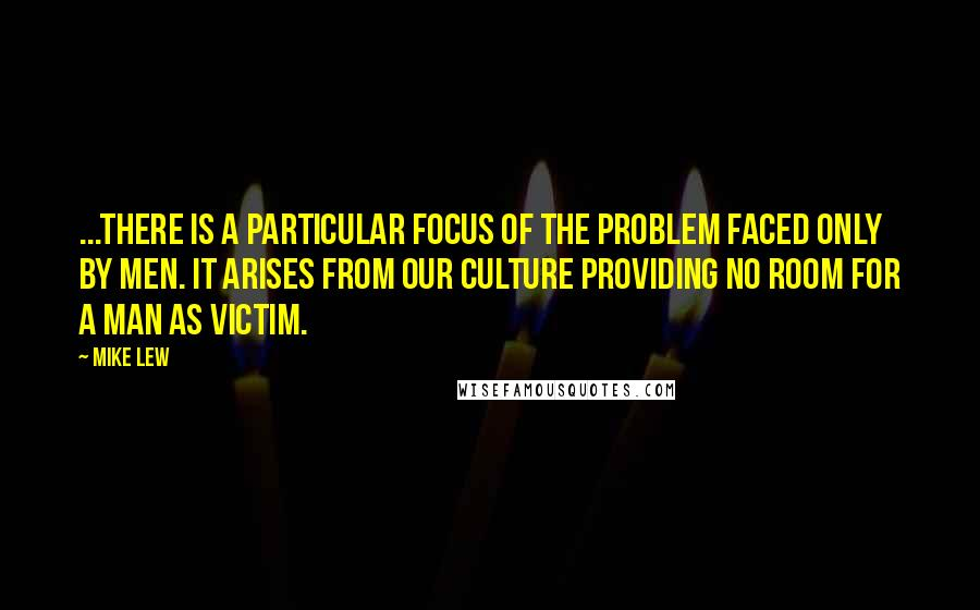 Mike Lew quotes: ...there is a particular focus of the problem faced only by men. It arises from our culture providing no room for a man as victim.