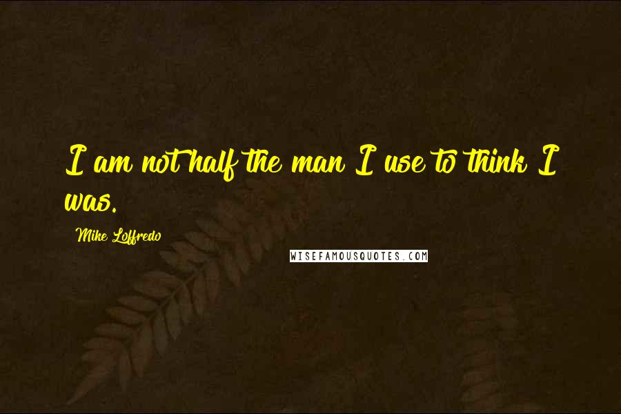 Mike Loffredo quotes: I am not half the man I use to think I was.