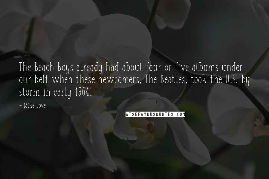 Mike Love quotes: The Beach Boys already had about four or five albums under our belt when these newcomers, The Beatles, took the U.S. by storm in early 1964.