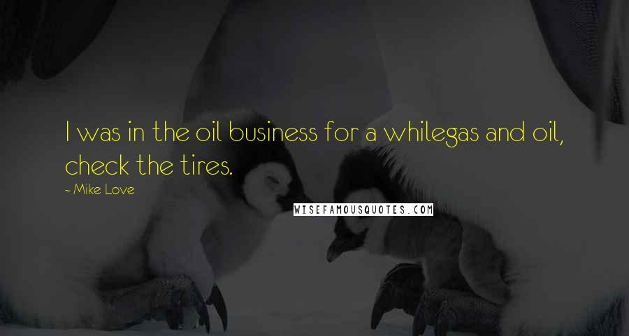 Mike Love quotes: I was in the oil business for a whilegas and oil, check the tires.
