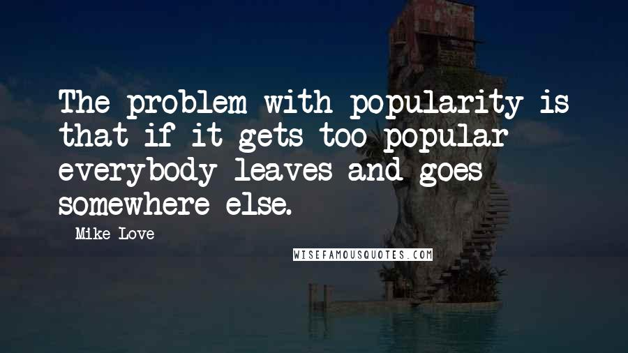 Mike Love quotes: The problem with popularity is that if it gets too popular everybody leaves and goes somewhere else.