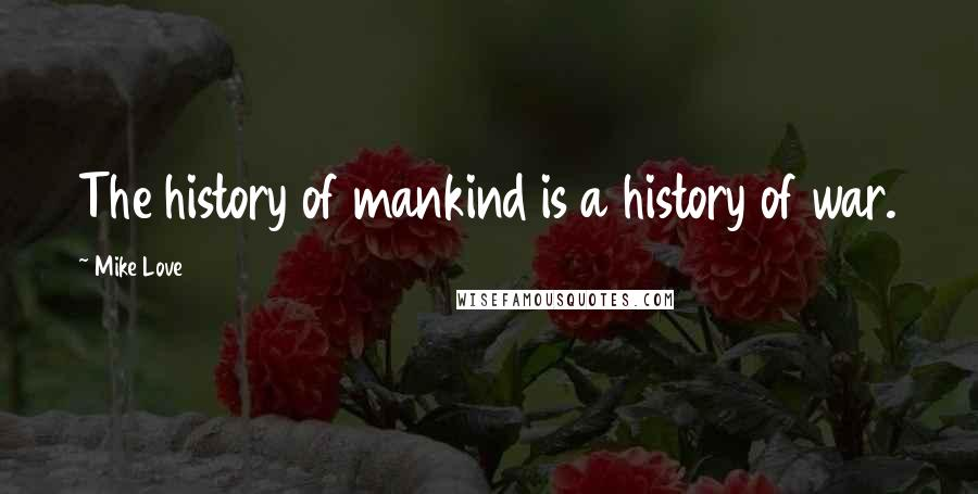 Mike Love quotes: The history of mankind is a history of war.