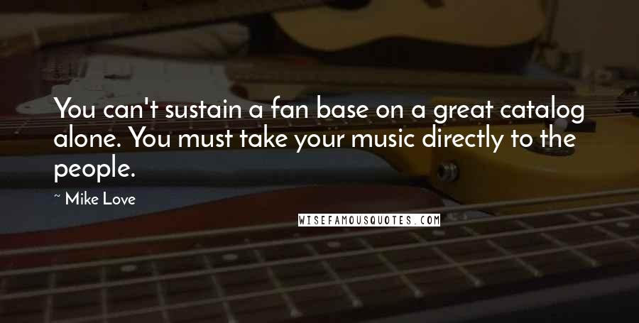 Mike Love quotes: You can't sustain a fan base on a great catalog alone. You must take your music directly to the people.