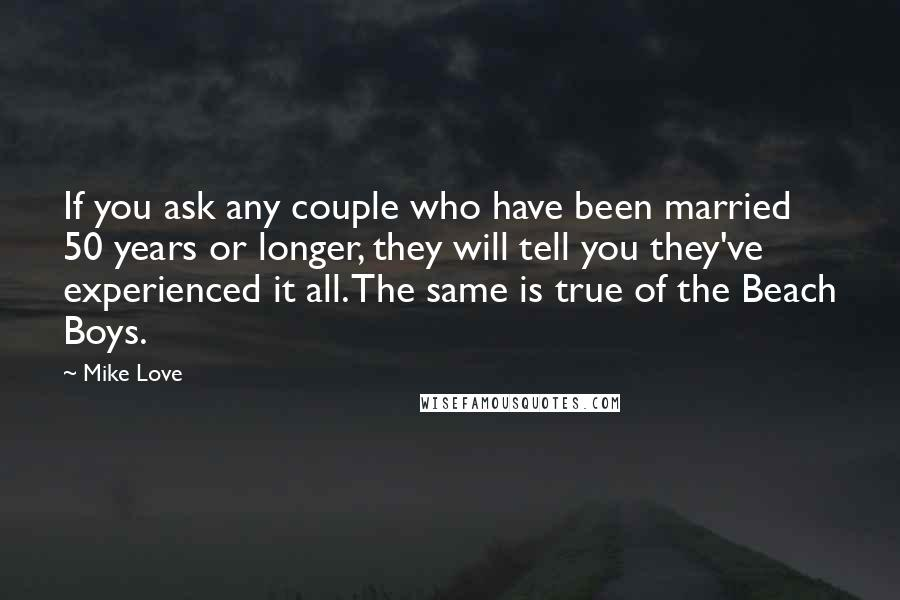 Mike Love quotes: If you ask any couple who have been married 50 years or longer, they will tell you they've experienced it all. The same is true of the Beach Boys.