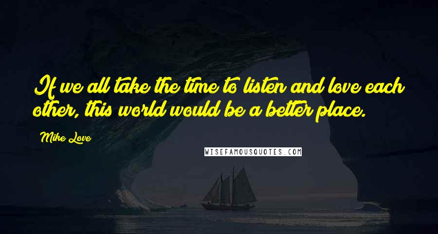 Mike Love quotes: If we all take the time to listen and love each other, this world would be a better place.