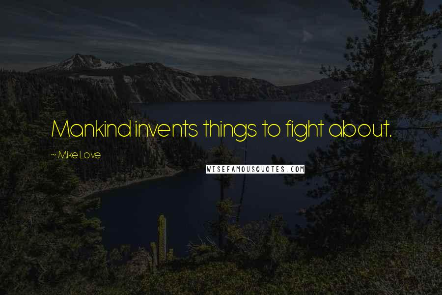 Mike Love quotes: Mankind invents things to fight about.