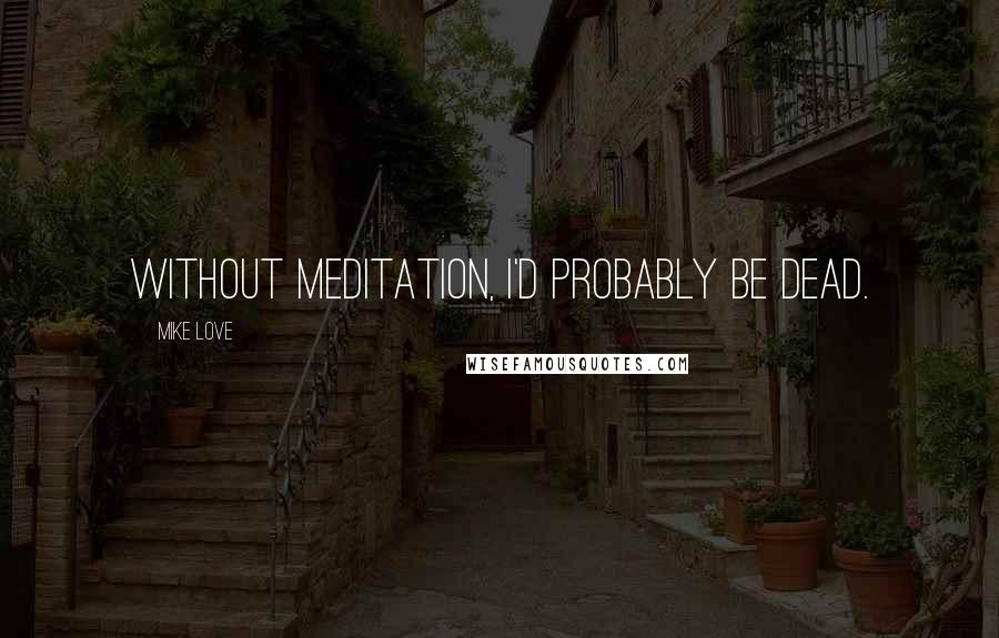 Mike Love quotes: Without meditation, I'd probably be dead.