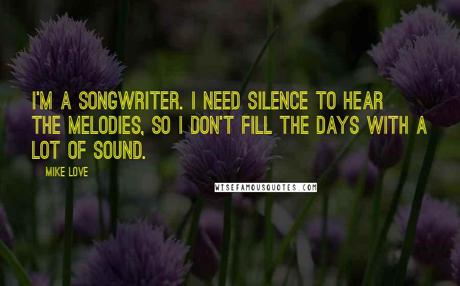 Mike Love quotes: I'm a songwriter. I need silence to hear the melodies, so I don't fill the days with a lot of sound.
