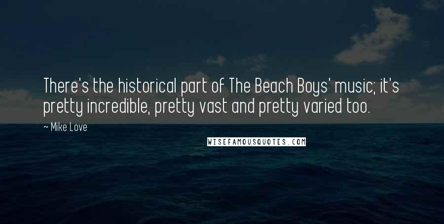 Mike Love quotes: There's the historical part of The Beach Boys' music; it's pretty incredible, pretty vast and pretty varied too.