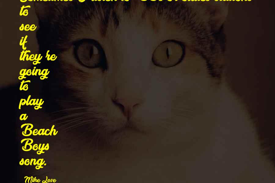 Mike Love quotes: Sometimes I listen to '60s or oldies stations to see if they're going to play a Beach Boys song.