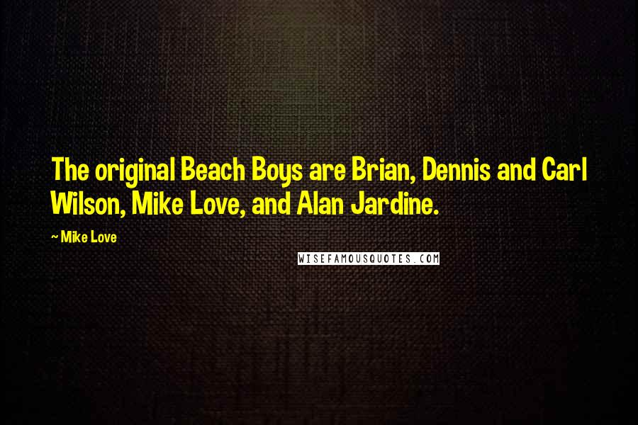 Mike Love quotes: The original Beach Boys are Brian, Dennis and Carl Wilson, Mike Love, and Alan Jardine.
