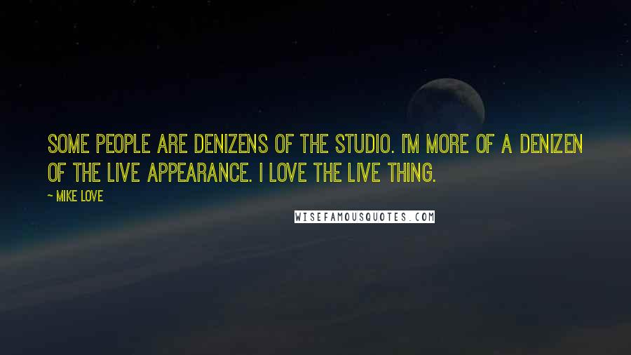 Mike Love quotes: Some people are denizens of the studio. I'm more of a denizen of the live appearance. I love the live thing.