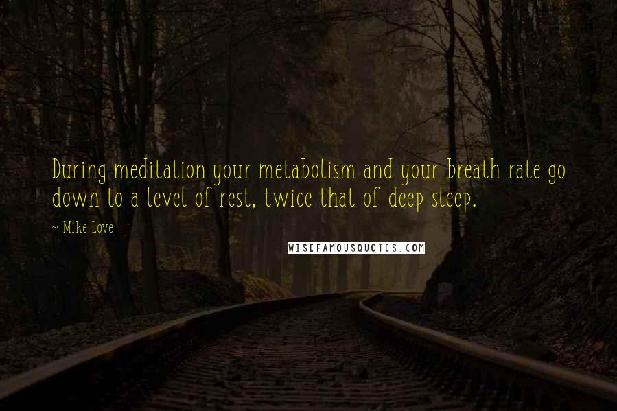 Mike Love quotes: During meditation your metabolism and your breath rate go down to a level of rest, twice that of deep sleep.