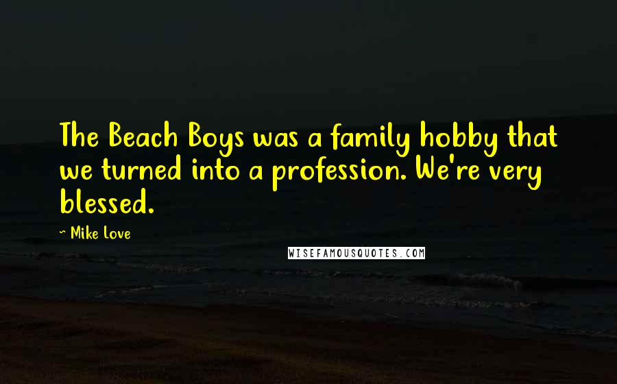 Mike Love quotes: The Beach Boys was a family hobby that we turned into a profession. We're very blessed.