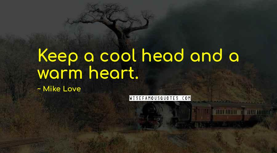 Mike Love quotes: Keep a cool head and a warm heart.