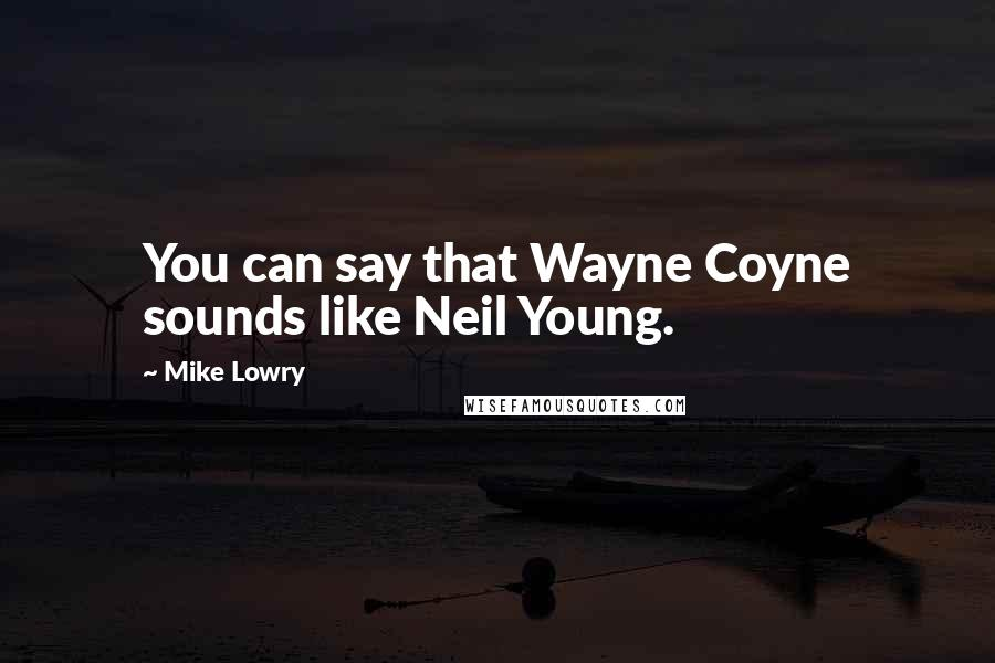 Mike Lowry quotes: You can say that Wayne Coyne sounds like Neil Young.