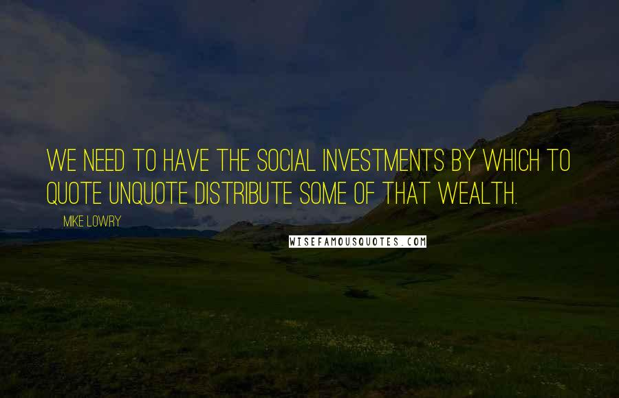 Mike Lowry quotes: We need to have the social investments by which to quote unquote distribute some of that wealth.