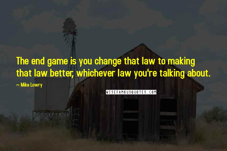 Mike Lowry quotes: The end game is you change that law to making that law better, whichever law you're talking about.