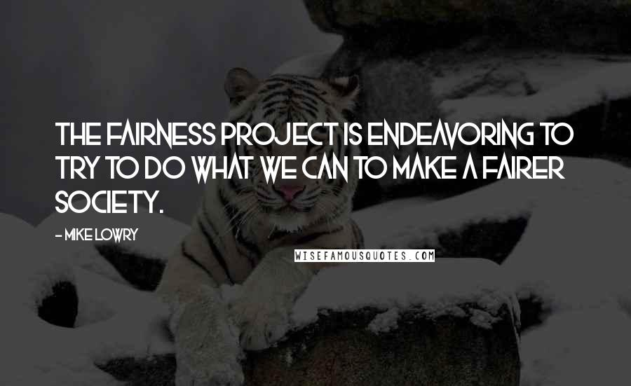 Mike Lowry quotes: The Fairness Project is endeavoring to try to do what we can to make a fairer society.