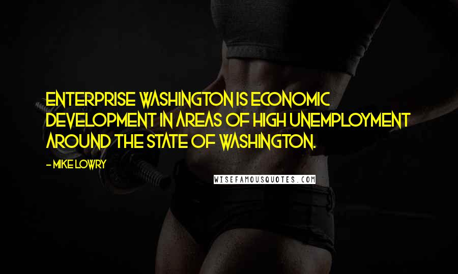 Mike Lowry quotes: Enterprise Washington is economic development in areas of high unemployment around the state of Washington.
