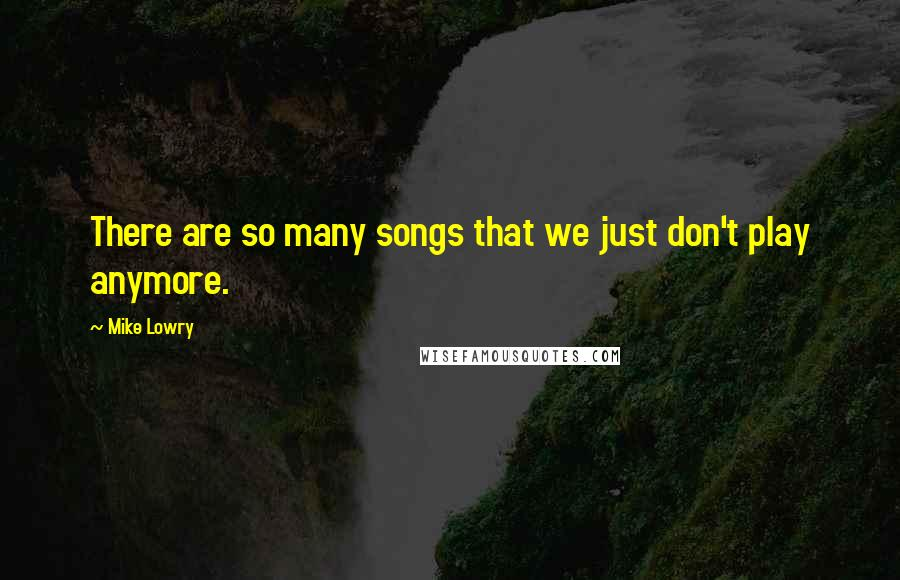 Mike Lowry quotes: There are so many songs that we just don't play anymore.
