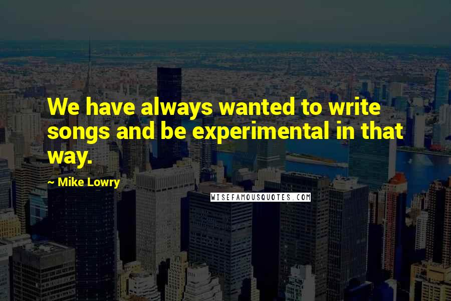 Mike Lowry quotes: We have always wanted to write songs and be experimental in that way.