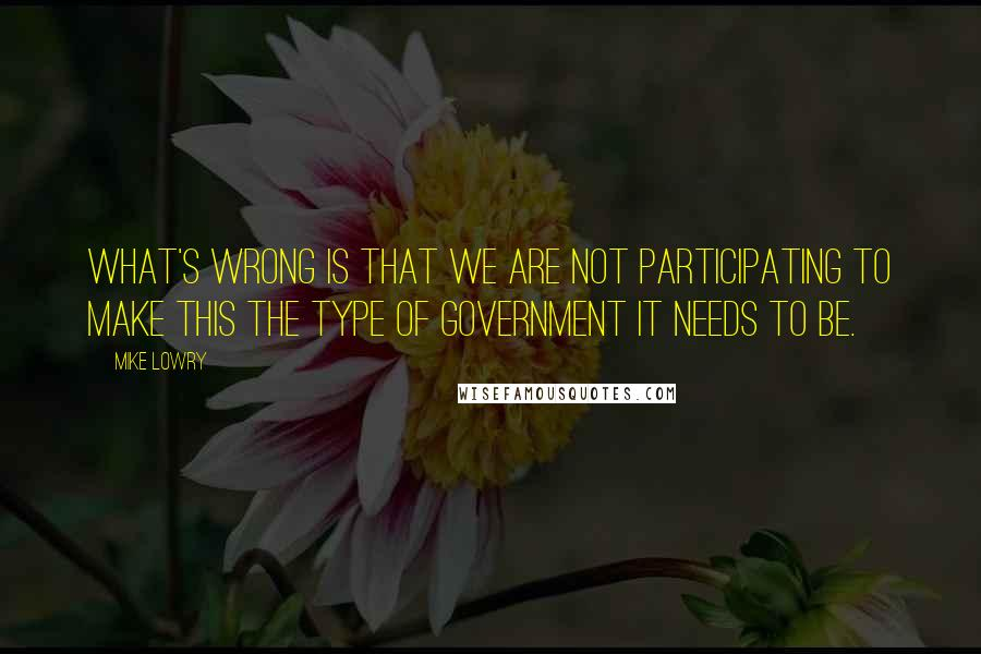 Mike Lowry quotes: What's wrong is that we are not participating to make this the type of government it needs to be.