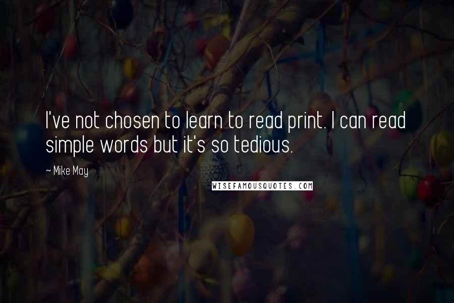 Mike May quotes: I've not chosen to learn to read print. I can read simple words but it's so tedious.