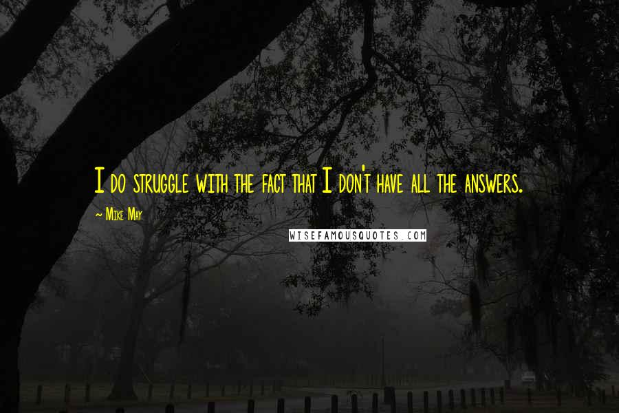 Mike May quotes: I do struggle with the fact that I don't have all the answers.